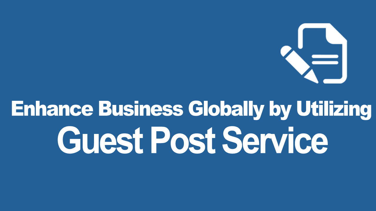 Enhance business globally by utilizing Guest Post service